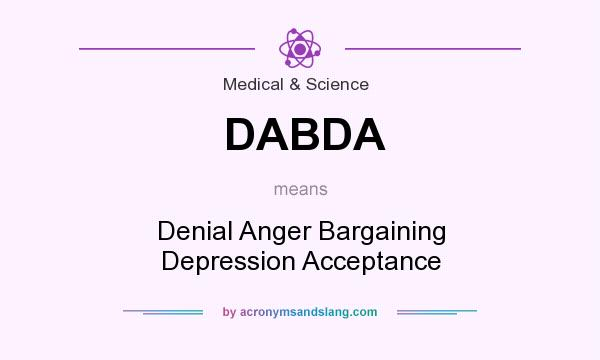 What does DABDA mean? It stands for Denial Anger Bargaining Depression Acceptance