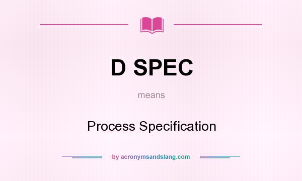 What does D SPEC mean? It stands for Process Specification
