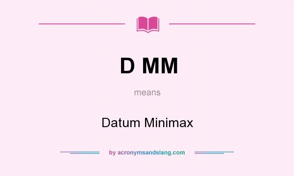 What does D MM mean? It stands for Datum Minimax