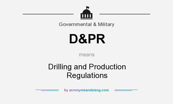 What does D&PR mean? It stands for Drilling and Production Regulations