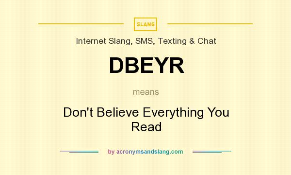 What does DBEYR mean? It stands for Don`t Believe Everything You Read