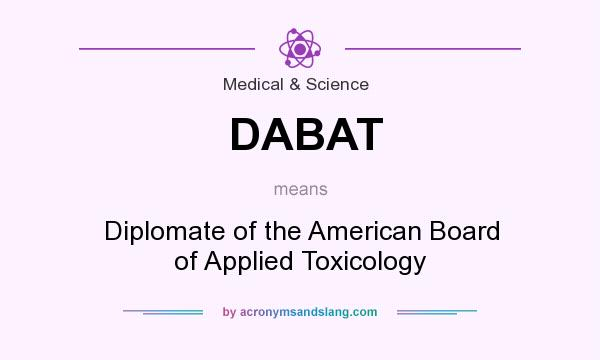 What does DABAT mean? It stands for Diplomate of the American Board of Applied Toxicology
