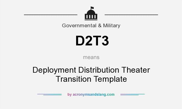 What does D2T3 mean? It stands for Deployment Distribution Theater Transition Template