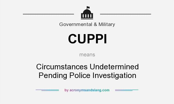 What does CUPPI mean? It stands for Circumstances Undetermined Pending Police Investigation