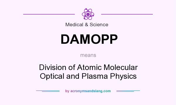 What does DAMOPP mean? It stands for Division of Atomic Molecular Optical and Plasma Physics