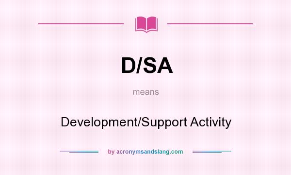 What does D/SA mean? It stands for Development/Support Activity