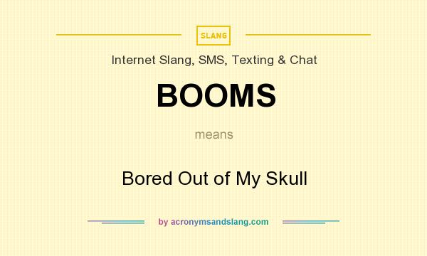 What does BOOMS mean? It stands for Bored Out of My Skull