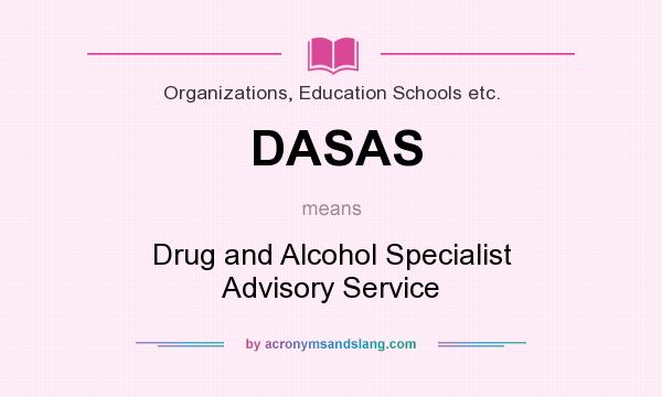 What does DASAS mean? It stands for Drug and Alcohol Specialist Advisory Service