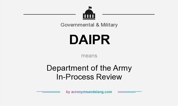 What does DAIPR mean? It stands for Department of the Army In-Process Review