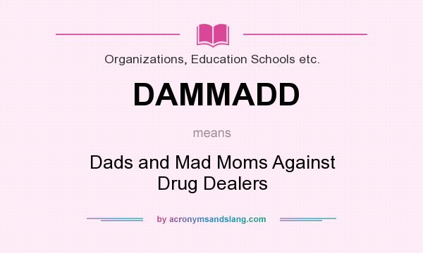 What does DAMMADD mean? It stands for Dads and Mad Moms Against Drug Dealers