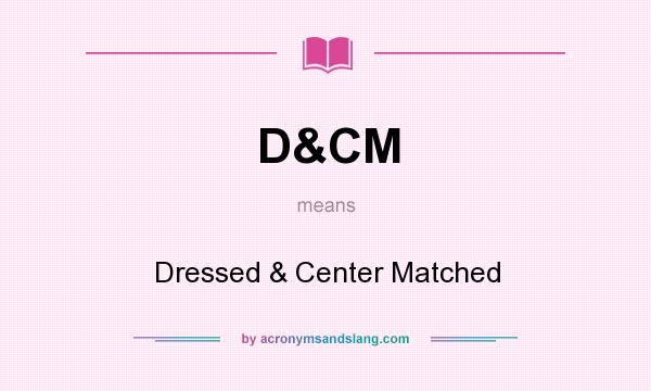 What does D&CM mean? It stands for Dressed & Center Matched