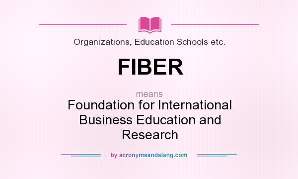 What does FIBER mean? It stands for Foundation for International Business Education and Research