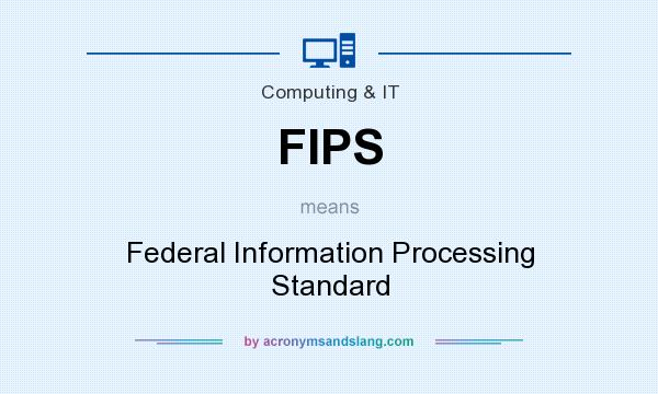 What does FIPS mean? It stands for Federal Information Processing Standard