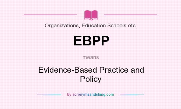 What does EBPP mean? It stands for Evidence-Based Practice and Policy