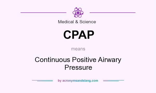 What does CPAP mean? It stands for Continuous Positive Airwary Pressure