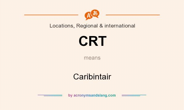 What does CRT mean? It stands for Caribintair