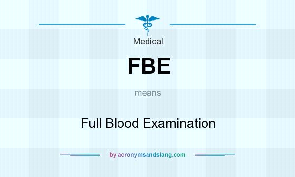 What does FBE mean? It stands for Full Blood Examination