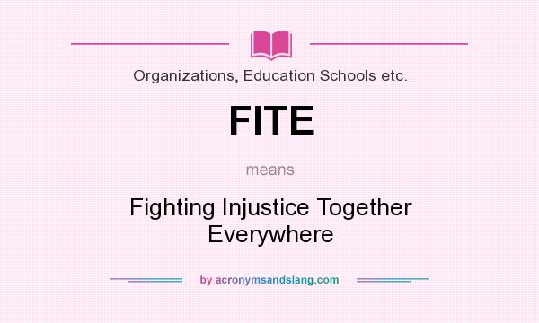 What does FITE mean? It stands for Fighting Injustice Together Everywhere
