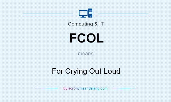 What does FCOL mean? It stands for For Crying Out Loud