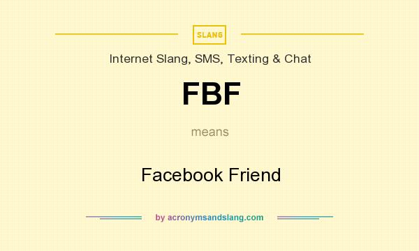 What does FBF mean? It stands for Facebook Friend