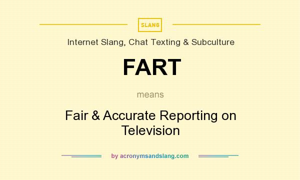 What does FART mean? It stands for Fair & Accurate Reporting on Television