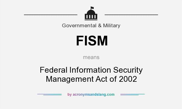 What does FISM mean? It stands for Federal Information Security Management Act of 2002