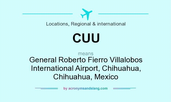 What does CUU mean? It stands for General Roberto Fierro Villalobos International Airport, Chihuahua, Chihuahua, Mexico