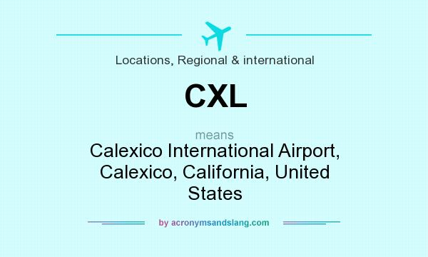 What does CXL mean? It stands for Calexico International Airport, Calexico, California, United States