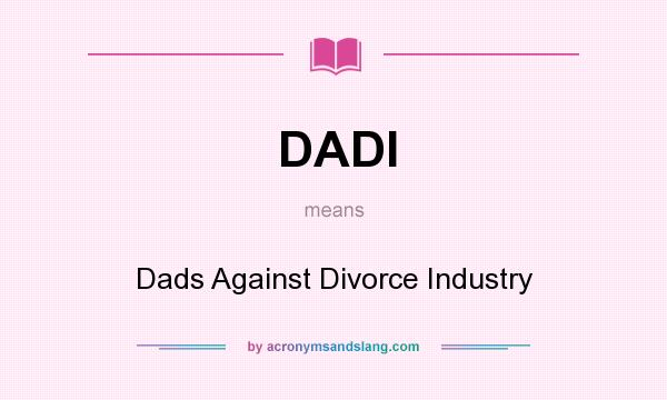 What does DADI mean? It stands for Dads Against Divorce Industry