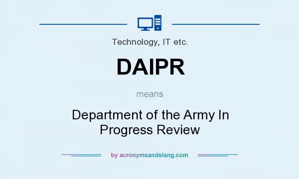 What does DAIPR mean? It stands for Department of the Army In Progress Review