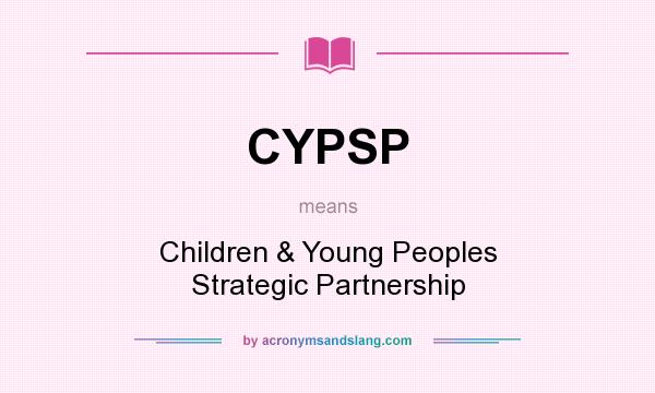 What does CYPSP mean? It stands for Children & Young Peoples Strategic Partnership