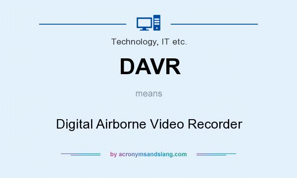 What does DAVR mean? It stands for Digital Airborne Video Recorder