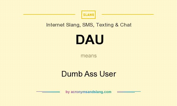 What does DAU mean? It stands for Dumb Ass User