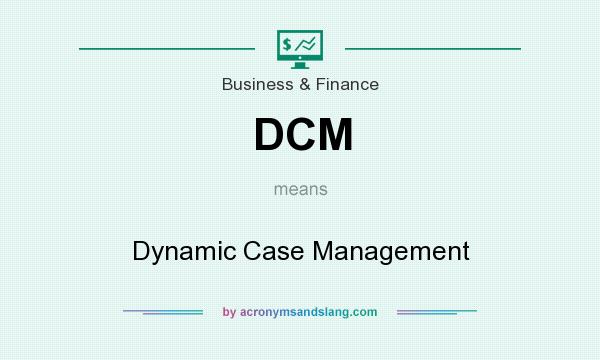 What does DCM mean? It stands for Dynamic Case Management