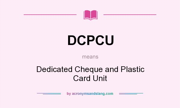 What does DCPCU mean? It stands for Dedicated Cheque and Plastic Card Unit