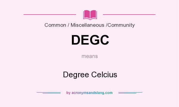 What does DEGC mean? It stands for Degree Celcius