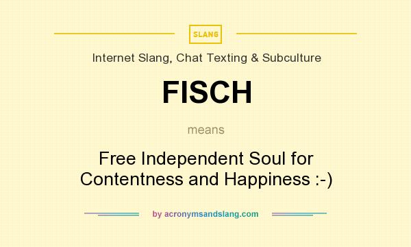 What does FISCH mean? It stands for Free Independent Soul for Contentness and Happiness :-)