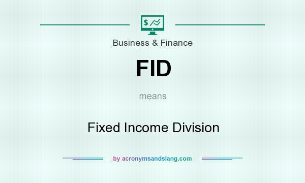 What does FID mean? It stands for Fixed Income Division