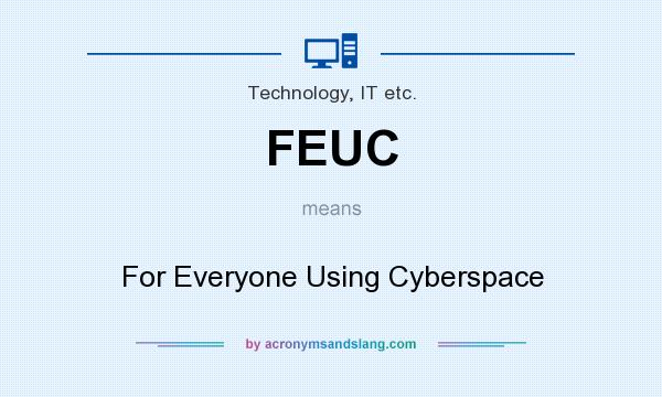 What does FEUC mean? It stands for For Everyone Using Cyberspace
