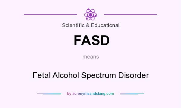 What does FASD mean? It stands for Fetal Alcohol Spectrum Disorder