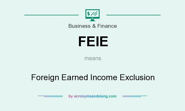 What does FEIE mean? It stands for Foreign Earned Income Exclusion