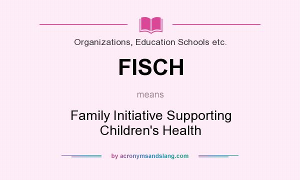 What does FISCH mean? It stands for Family Initiative Supporting Children`s Health