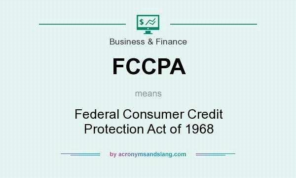 What does FCCPA mean? It stands for Federal Consumer Credit Protection Act of 1968
