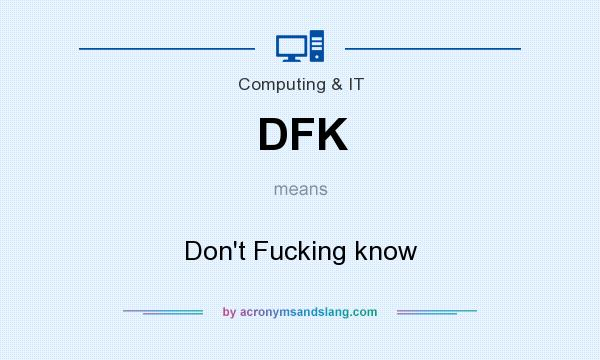 What does DFK mean? It stands for Don`t Fucking know