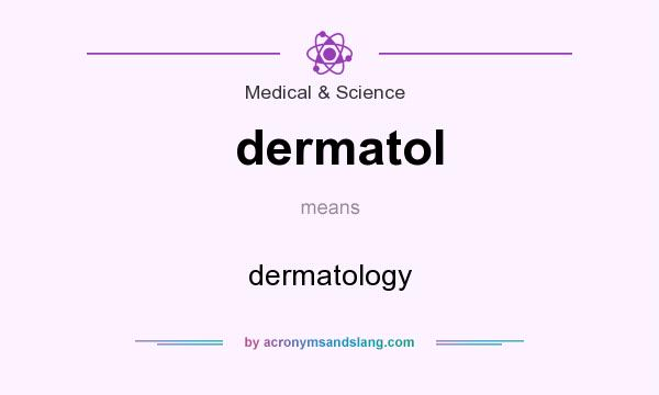 What does dermatol mean? It stands for dermatology