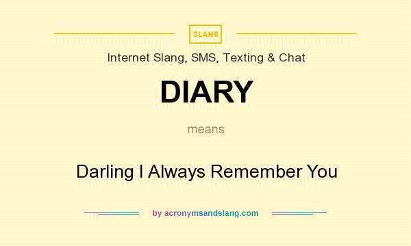 What does DIARY mean? It stands for Darling I Always Remember You