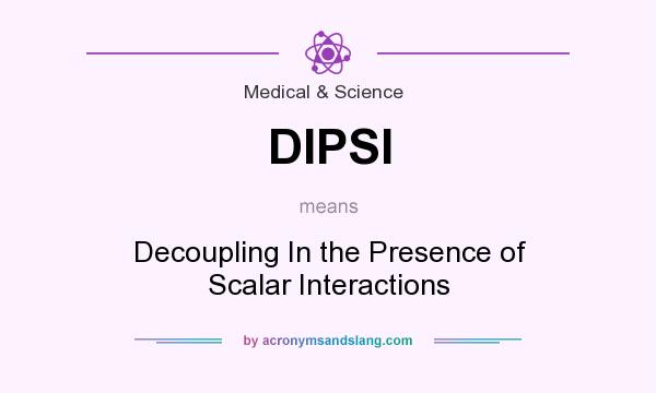 What does DIPSI mean? It stands for Decoupling In the Presence of Scalar Interactions