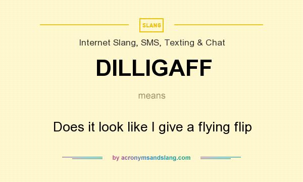 What does DILLIGAFF mean? It stands for Does it look like I give a flying flip