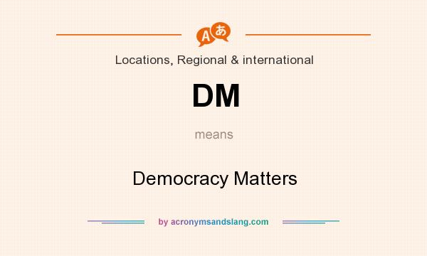 What does DM mean? It stands for Democracy Matters