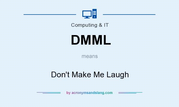 What does DMML mean? It stands for Don`t Make Me Laugh